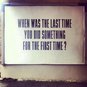 When was the last time you did something for the first time? -Jessica Lawlor