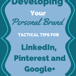 Developing Your Personal Brand: Tactical Tips for LinkedIn, Pinterest and Google+