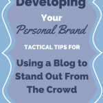 Developing Your Personal Brand: Tactical Tips for Using a Blog To Stand Out From The Crowd