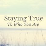 Staying True To Who You Are