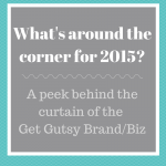 What's Around The Corner For 2015: A Peek Behind The Curtain of the Get Gutsy Brand/Biz