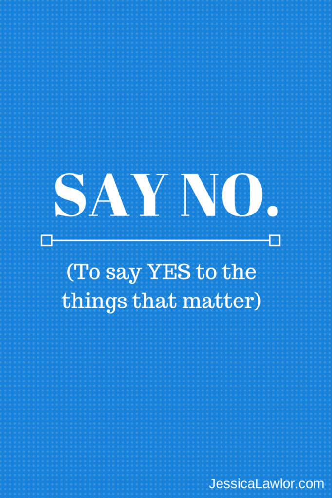 When you say NO, you are actually saying YES to the things that matter...and the things that move you closer to your goals.
