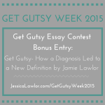 Get Gutsy Essay Contest Bonus Entry: Get Gutsy- How a Diagnosis Led to a New Definition by Jamie Lawlor