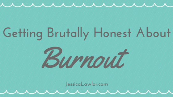 getting brutally honest about burnout- Jessica Lawlor
