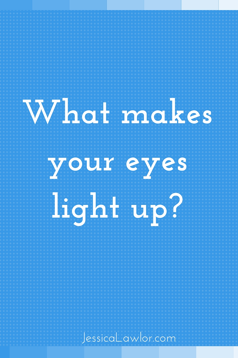 what makes your eyes light up- Jessica Lawlor