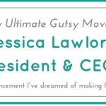 My Ultimate Gutsy Move: Jessica Lawlor, President & CEO