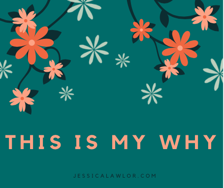 this is my why- Jessica Lawlor