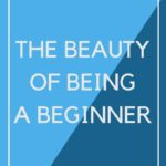 The Beauty of Being a Beginner