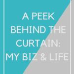 A Peek Behind The Curtain: My Biz & Life