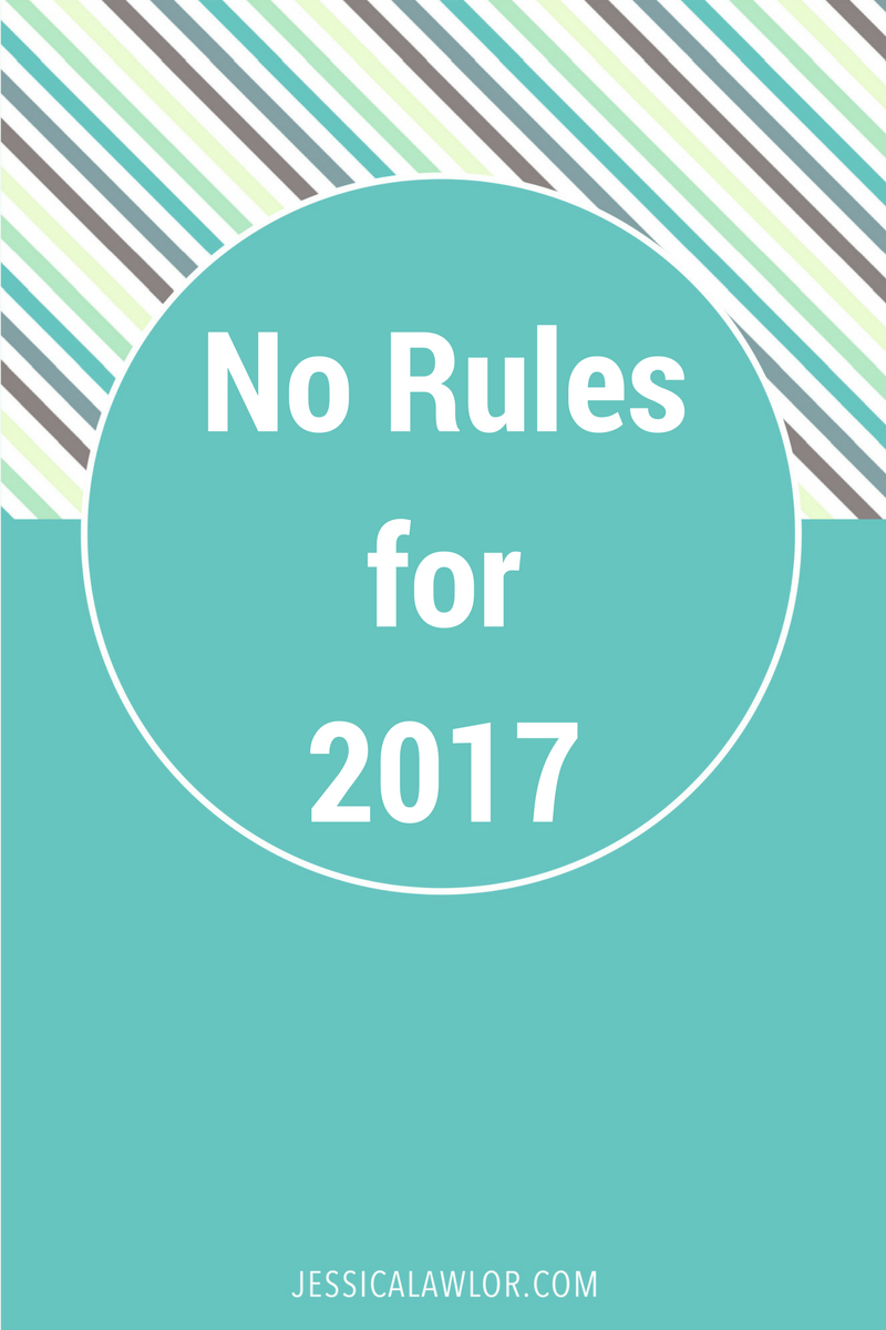 In my 2017, there are no resolutions, no goals, no schedules, no editorial calendar. There are no rules. And I couldn't be more excited about it.