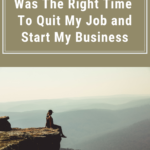 3 Reasons I Knew It Was The Right Time To Quit My Job and Start My Business